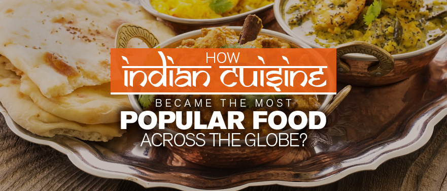 How Indian Cuisine Became the Most Popular food Across the Globe?