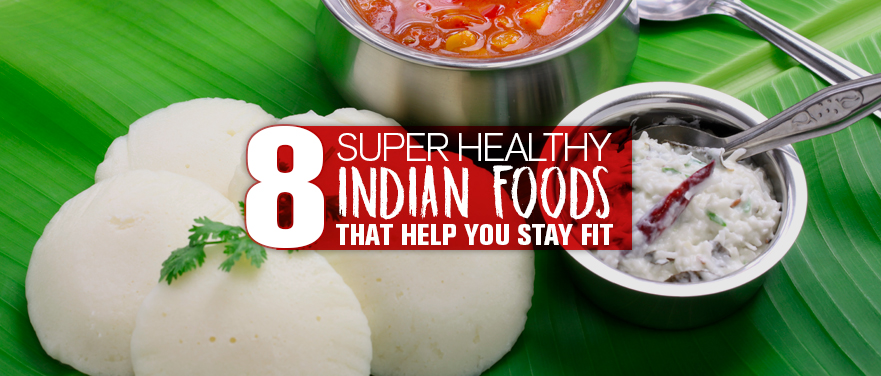 8 Super Healthy Indian Foods that Help You Stay Fit