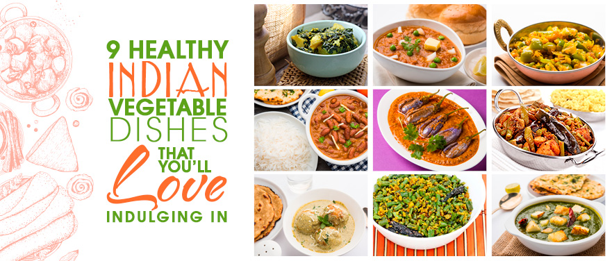 9 Healthy Indian Vegetable Dishes that You'll Love Indulging in